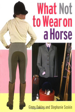 What Not to Wear on a Horse  by GInny Oakley, Stephanie Soskin