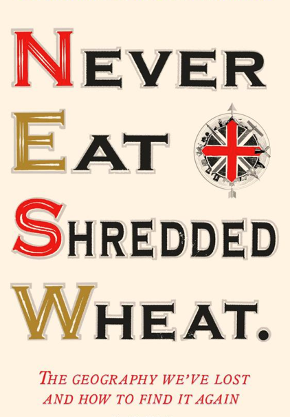 Never Eat Shredded Wheat: The Geography We've Lost and How to Find it Again by Christopher Somerville