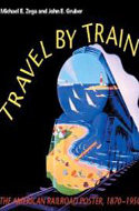 Travel by Train: The American Railroad Poster, 1870-1950 by Michael E. Zega and John E. Gruber