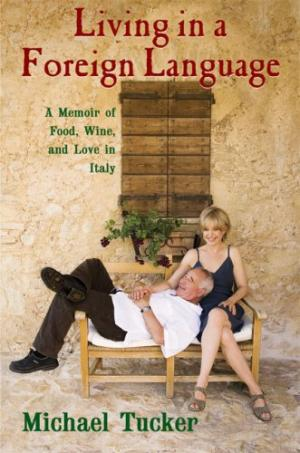 Living in a Foreign Language: A Memoir of Food, Wine, and Love in Italy by Michael Tucker