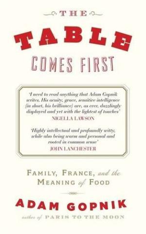 The Table Comes First: Family, France & the Meaning of Food by Adam Gopnik