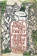 Paths Through the Forest: A Biography of the Brothers Grimm by Murray B Peppard