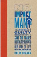 No Impact Man: The Adventures of a Guilty Liberal Who Attempts to Save the Planet, and the Discoveries He Makes About Himself and Our Way of Life in the Process Colin Beavan