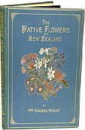 The Native Flowers of New Zealand illustrated in colours in the best style of modern chromo-litho art, from drawings coloured to nature. by Mrs. Charles Hetley