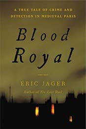 Blood Royal: A True Tale of Crime and Detection in Medieval Paris by Eric Jager