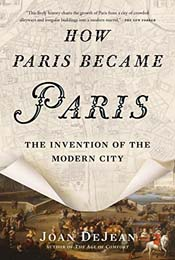 How Paris Became Paris: The Invention of a Modern City by Joan Dejean