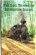 The Log Trains of Southern Idaho by Jim Witherell
