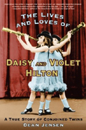 The Lives and Loves of Daisy and Violet Hilton: A True Story of Conjoined Twins by Dean Jensen