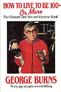 How to Live to be 100 or More: The Ultimate Sex, Diet and Exercise Book by George Burns