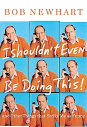 I Shouldn�t Even Be Doing This! and Other Things That Strike Me as Funny by Bob Newhart