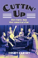 Cuttin� Up: How Early Jazz Got America's Ear by Court Carney