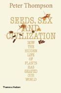 Seeds, Sex and Civilization: How the Hidden Life of Plants has Shaped our World by Peter Harris Thompson